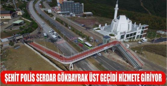 ŞEHİT POLİS SERDAR GÖKBAYRAK ÜST  GEÇİDİ HİZMETE GİRİYOR