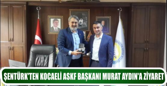 ŞENTÜRK'TEN KOCAELİ ASKF BAŞKANI MURAT AYDIN'A ZİYARET