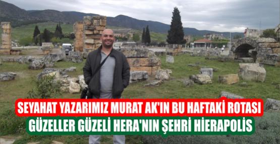 Seyahat Yazarımız Murat Ak'ın bu haftaki Rotası Güzeller Güzeli Hera'nın Şehri Hierapolis