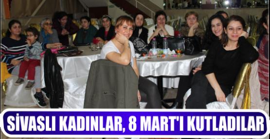 SİVASLI KADINLAR, 8 MART'I KUTLADILAR