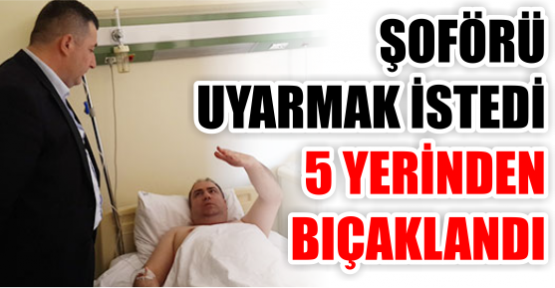 ŞOFÖRÜ  UYARMAK İSTEDİ 5 YERİNDEN  BIÇAKLANDI