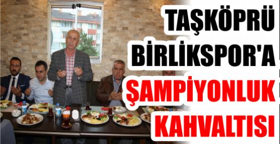TAŞKÖPRÜ BİRLİKSPOR'A ŞAMPİYONLUK KAHVALTISI