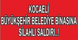 KOCAELİ BÜYÜKŞEHİR BİNASINA SİLAHLI SALDIRI..!