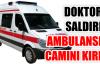 Hasta yakını doktora saldırıp ambulansın camını kırdı