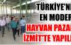 TÜRKİYE'NİN EN MODERN HAYVAN PAZARI İZMİT'TE YAPILDI