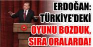 ERDOĞAN: TÜRKİYE'DEKİ OYUNU BOZDUK,...