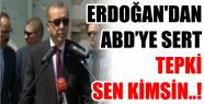 ERDOĞAN'DAN ABD'YE SERT TEPKİ SEN KİMSİN..!