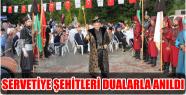SERVETİYE ŞEHİTLERİ DUALARLA ANILDI