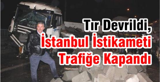 Tır Devrildi, İstanbul İstikameti Trafiğe Kapandı