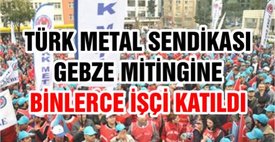 Türk Metal Sendikası Gebze Mitingine Binlerce İşçi Katıldı