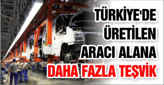 Türkiye'de Üretilen Aracı Alana Daha Fazla Teşvik