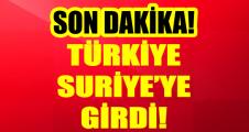 TÜRKİYE SÜRİYE'YE  GİRDİ!
