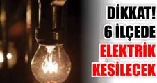 DİKKAT! 6 İLÇEDE ELEKTRİK KESİLECEK