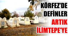 KÖRFEZ'DE DEFİNLER ARTIK İLİMTEPE'YE
