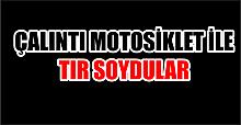 ÇALINTI MOTOSİKLETLE TIR SOYDULAR
