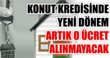 KONUT KREDİSİNDE YENİ DÖNEM ARTIK O ÜCRET ALINMAYACAK
