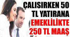 ÇALISIRKEN 50 TL YATIRANA EMEKLİLİKTE 250 TL MAAŞ ..