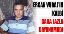 ERCAN VURAL'IN  KALBİ DAHA FAZLA DAYANAMADI
