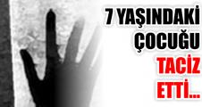 7 YAŞINDAKİ ÇOCUĞU TACİZ ETTİ...