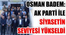 OSMAN BADEM ''AK PARTİ İLE SİYASETİN SEVİYESİ YÜKSELDİ''