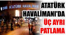 ATATÜRK HAVALİMANI'DA ÜÇ AYRI PATLAMA