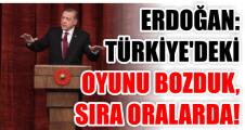ERDOĞAN: TÜRKİYE'DEKİ OYUNU BOZDUK, SIRA ORALARDA!