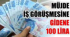 MÜJDE  İŞ GÖRÜŞMESİNE  GİDENE 100 LİRA