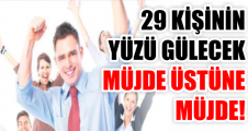 29 KİŞİNİN YÜZÜ GÜLECEK MÜJDE ÜSTÜNE MÜJDE!