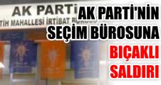 AKP'NİN SEÇİM BÜROSUNA BIÇAKLI SALDIRI
