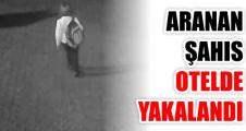 ARANAN ŞAHIS OTELDE YAKALANDI