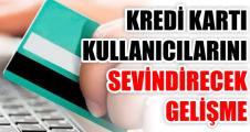 KREDİ KARTI KULLANICILARINI SEVİNDİRECEK GELİŞME