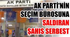 AK PARTİ'NİN SEÇİM BÜROSUNA SALDIRAN ŞAHIS SERBEST