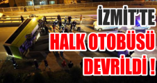 İZMİT'TE HALK OTOBÜSÜ DEVRİLDİ !