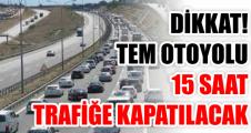 Dikkat! TEM Otoyolu 15 saat trafiğe kapatılacak