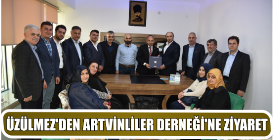 ÜZÜLMEZ'DEN ARTVİNLİLER DERNEĞİ'NE ZİYARET