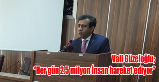 Vali Güzeloğlu ''Her gün 2.5 milyon İnsan hareket ediyor''