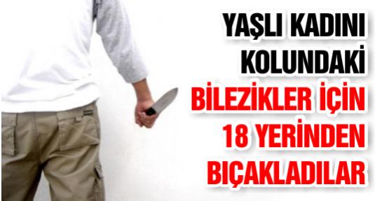 Yaşlı Kadını Kolundaki Bilezikler İçin 18 Yerinden Bıçakladılar