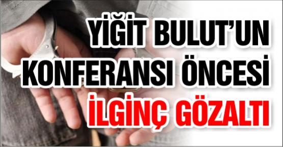 YİĞİT BULUT'UN KONFERANSI ÖNCESİ İLGİNÇ GÖZALTI