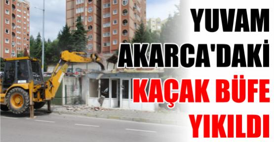 YUVAM AKARCA'DAKİ KAÇAK BÜFE YIKILDI