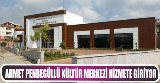 Ahmet Penbegüllü Kültür Merkezi hizmete giriyor