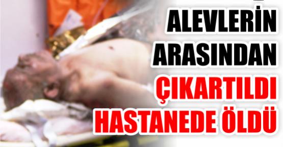 Alevlerin içinden çıkartıldı, hastanede öldü