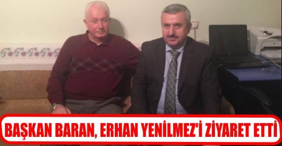 BAŞKAN BARAN, ERHAN YENİLMEZ'İ ZİYARET ETTİ