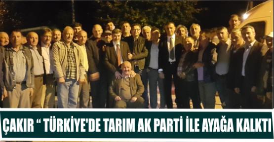 """ÇAKIR """" TÜRKİYE'DE TARIM AK PARTİ İLE AYAĞA KALKTI"""