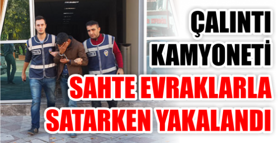 ÇALINTI KAMYONETİ SAHTE EVRAKLARLA SATARKEN YAKALANDI