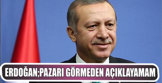 Erdoğan: Pazarı görmeden açıklayamam
