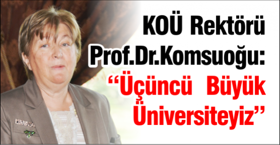 "KOÜ Rektörü Prof.Dr. Komsuoğlu: ""Üçüncü  Büyük Üniversiteyiz"""