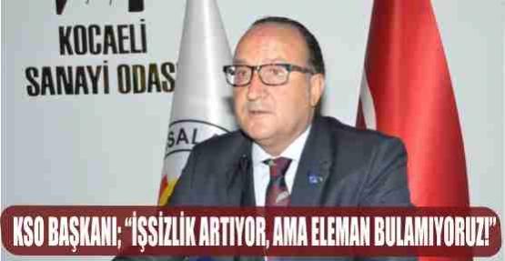 """KSO BAŞKANI: """"İŞSİZLİK ARTIYOR, AMA ELEMAN BULAMIYORUZ"""""""