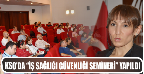 """KSO'DA """"İŞ SAĞLIĞI GÜVENLİĞİ SEMİNERİ"""" YAPILDI"""
