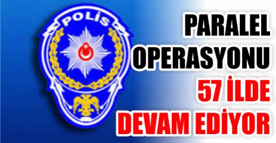 Paralel operasyonu 57 ilde devam ediyor