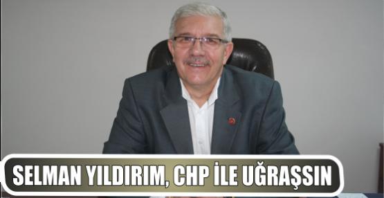 SELMAN YILDIRIM, CHP İLE UĞRAŞSIN